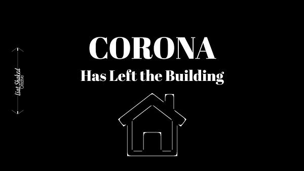 Corona has Left the Building