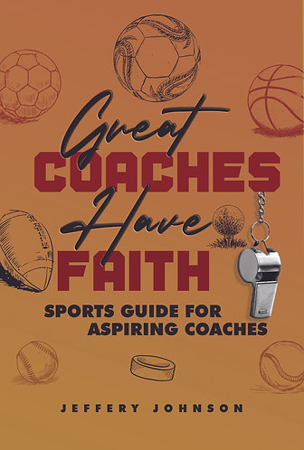 Great Coaches Have Faith-Sports Guide For Aspiring Coaches