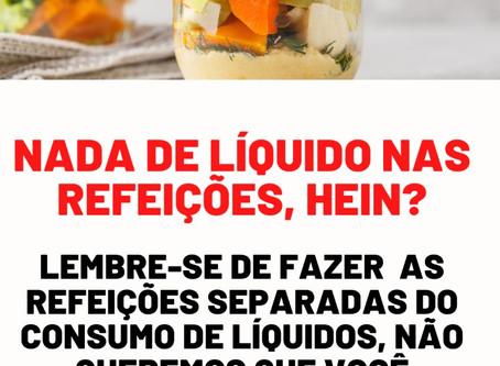 Não tome líquidos durante as refeições!