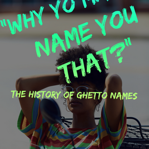 """""""Why Yo Mamma Name You That?"""" The History of Ghetto Names"""