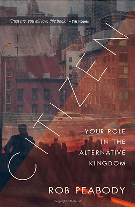 CITIZEN: YOUR ROLE IN THE ALTERNATIVE KINGDOM by Rob Peabody