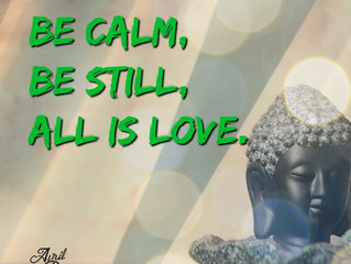 Be calm, be still, all is love.