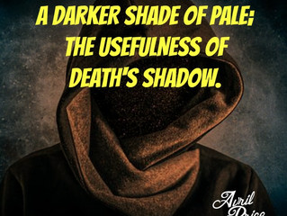 A Darker Shade of Pale; The Usefulness of Death's Shadow.