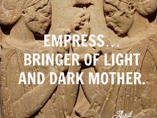 Empress…Bringer of Light and Dark Mother.