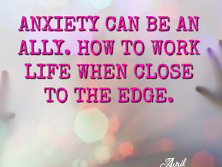 Anxiety can be an ally.  How to work life when close to the edge.