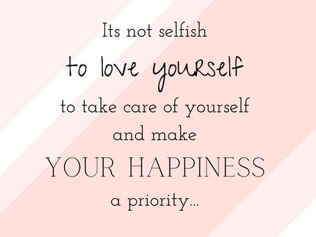 It's not selfish to love yourself, take care of yourself, and to make your happiness a priority.