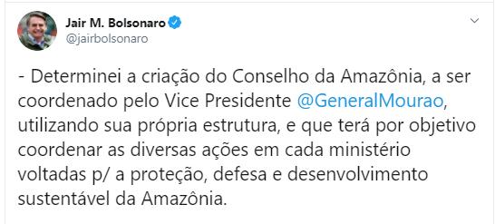 A imagem mostra um print do twitter do presidente Jair Bolsonaro. O tweet diz o seguinte Determinei a criação do Conselho da Amazônia, a ser coordenado pelo Vice Presidente @GeneralMourão, utilizando sua própria estrutura, e que terá por objetivo coordenar as diversas ações em cada ministério voltadas para a proteção, defesa e desenvolvimento sustentável da Amazônia.