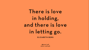 There is love in holding, and there is love in letting go - Elizabeth Berg