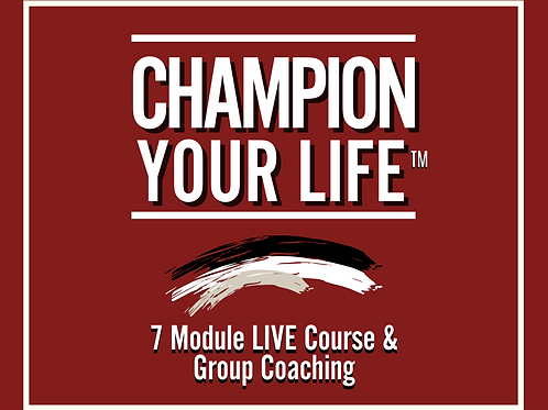CHAMPION YOUR LIFE™ - 7 Week Course LIVE & Group Coaching