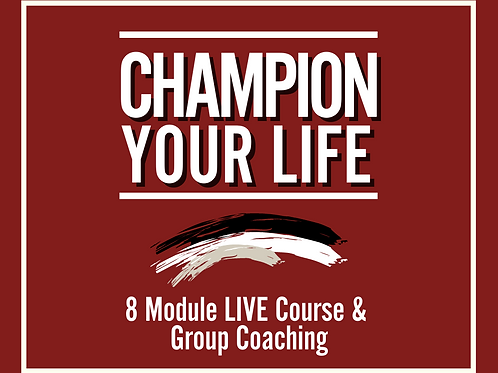 Champion Your Life - 8 Week Course LIVE & Group Coaching