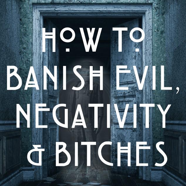 4:15 PM How to Banish Evil & Bitches & Shit