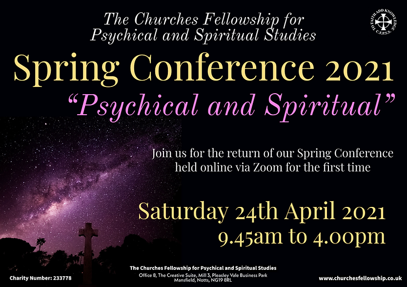 The Churches Fellowship for Psychical and Spiritual Studies Spring conference on the theme of Psychical and Spiritual Held via Zoom on Saturday 24th April 2021 from 9.45am to 4pm.