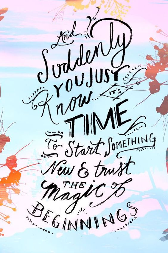Suddenly you just know it's time to start something new & trust the magic of new beginnings.: