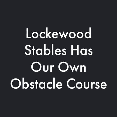 Imagine Yourself at Lockewood Stables on Our Obstacle Course & Beautiful Facilities