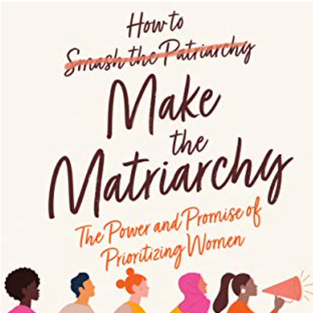 How to Make the Matriarchy: The Power and Promise of Prioritizing Women by Maureen Devine-Ahl