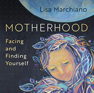 Motherhood: Facing and Finding Yourself by Lisa Marchiano