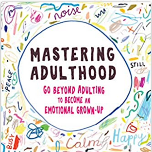 Mastering Adulthood: Go Beyond Adulting to Become an Emotional Grown-Up by Lara E. Fielding PsyD