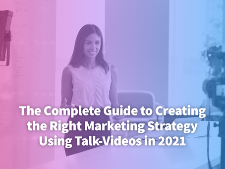 The Complete Guide to Creating the Right Marketing Strategy Using Talk-Videos in 2021