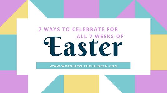7 Weeks, Easter, 7 Ways Celebrate