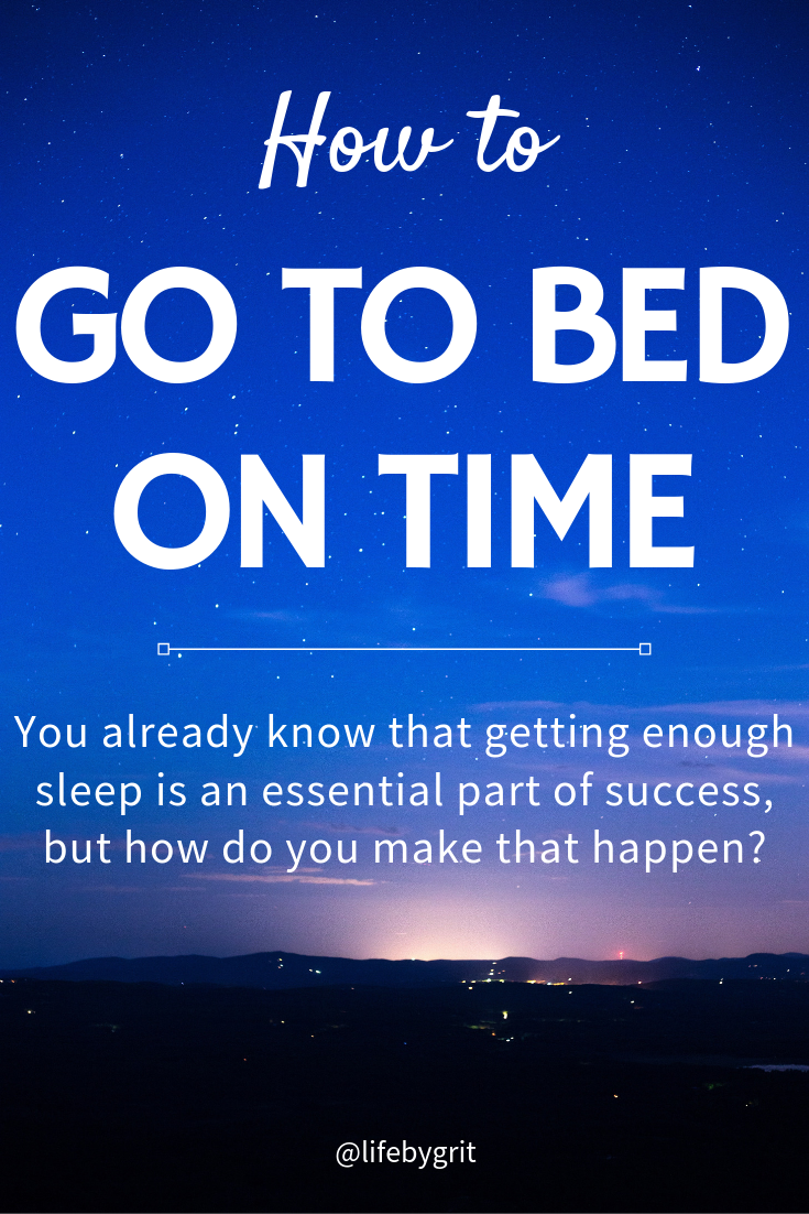 How to Go to Bed on Time. You already know that getting enough sleep is an essential part of success, but how do you make that happen?
