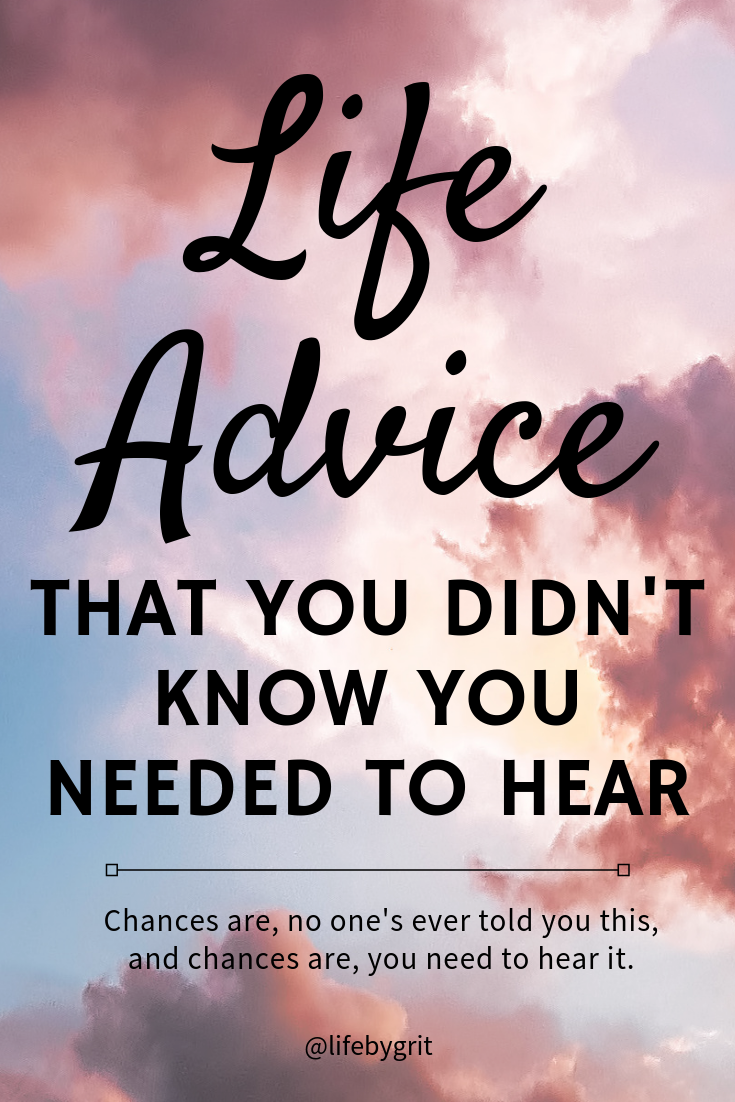 Life advice that you didn't know you needed to hear. Chances are, no one's ever told you this, and chances are, you need to hear it.