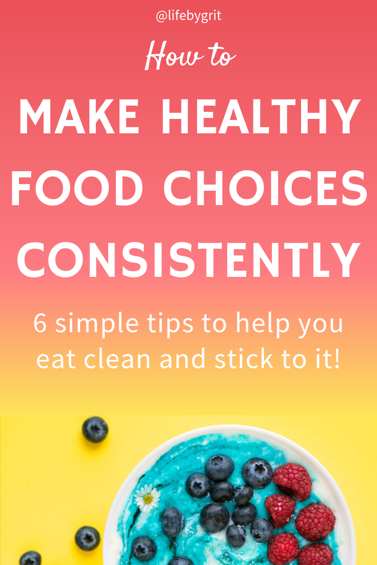 How to make healthy food choices consistently. 6 simple tips to help you eat clean and stick to it!