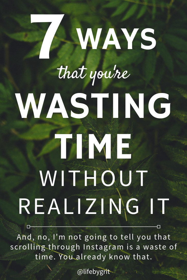 7 ways that you're wasting time without realizing it. And, no, I'm not going to tell you that scrolling through Instagram is a waste of time. You already know that.