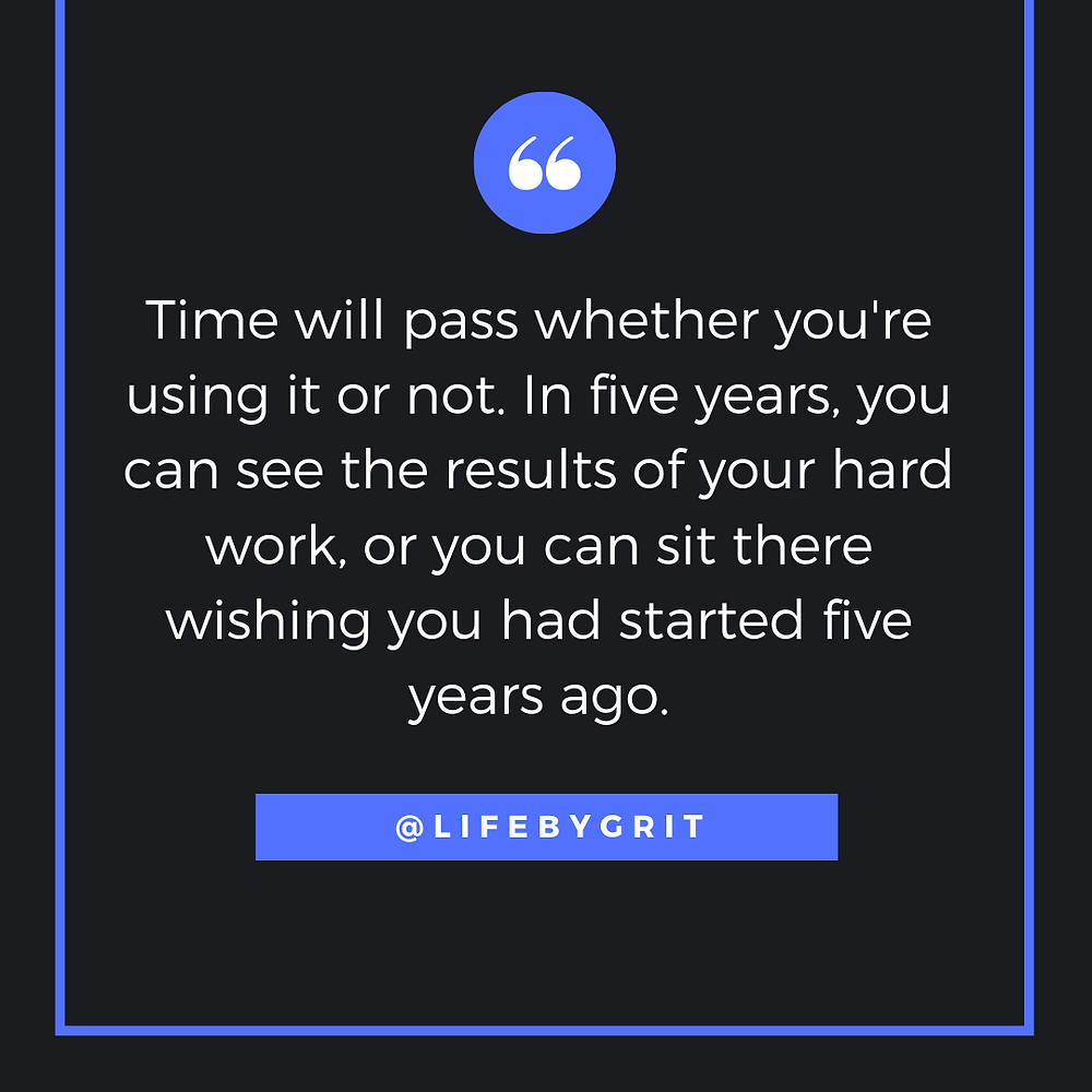 """Time will pass whether you're using it or not. In five years, you can see the results of your hard work, or you can sit there wishing you had started five years ago."""