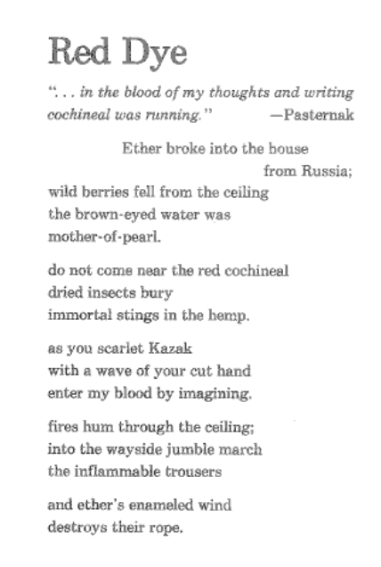 """The poem Red Dye by Barbara Guest, which is: """"....in the blood of my thoughts and writing / cochineal was running."""" - Pasternak / Ether broke into the house / from Russia; / wild berries fell from the ceiling / the brown-eyed water was / mother-of-pearl. // do not come near the red cochineal / dried insects bury / immortal stings in the hemp. // as you scarlet Kazak / with a wave of your cut hand / enter my blood by imagining. // fires hum through the ceiling; / into the wayside jumble march / the inflammable trousers // and ether's enameled wind / destroys their rope."""