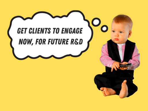Get clients to engage now for future R&D