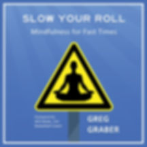 Slow Your Roll: Mindfulness for Fast Times by Greg Graber