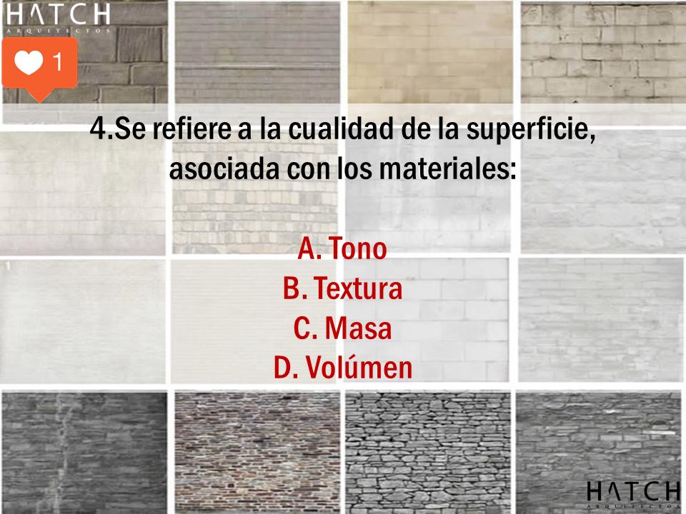 4.Se refiere a la cualidad de la superficie,  asociada con los materiales:  A. Tono B. Textura C. Masa D. Volúmen