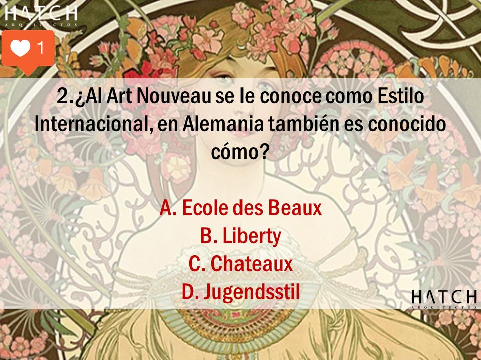 2.¿Al Art Nouveau se le conoce como Estilo Internacional, en Alemania también es conocido cómo?  A. Ecole des Beaux B. Liberty C. Chateaux D. Jugendsstil