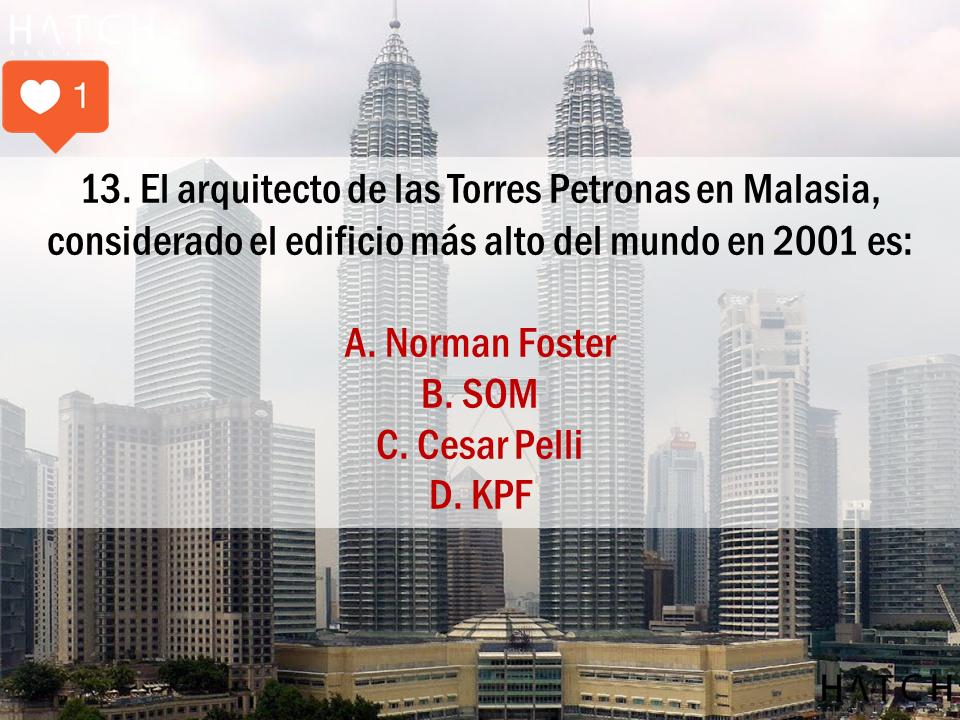 13. El arquitecto de las Torres Petronas en Malasia, considerado el edificio más alto del mundo en 2001 es:  A. Norman Foster B. SOM C. Cesar Pelli D. KPF