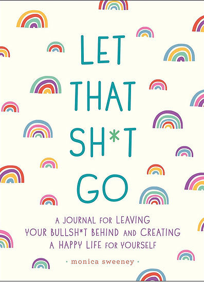 Let That Sh*t Go: A Journal for Leaving Your Bullsh*t Behind