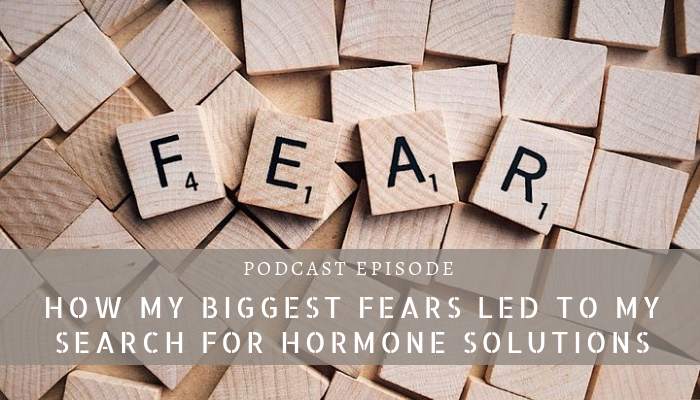 How My Biggest Fears Led To My Search For Hormone Solutions