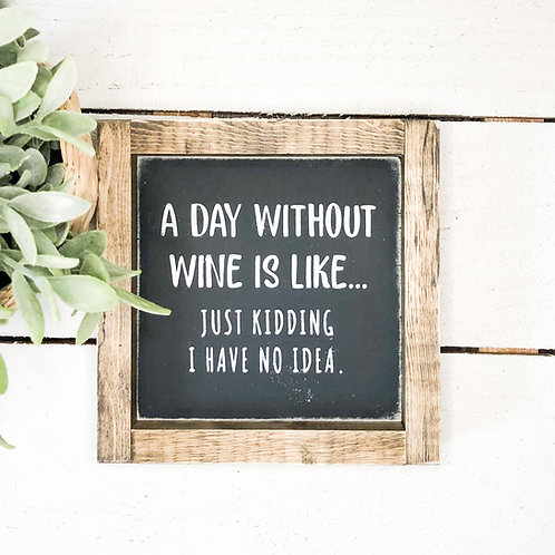 A day without wine is like.....just kidding, I have no idea.
