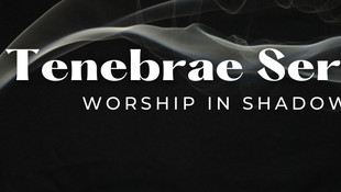 Tenebrae Service - A Worship in Shadows